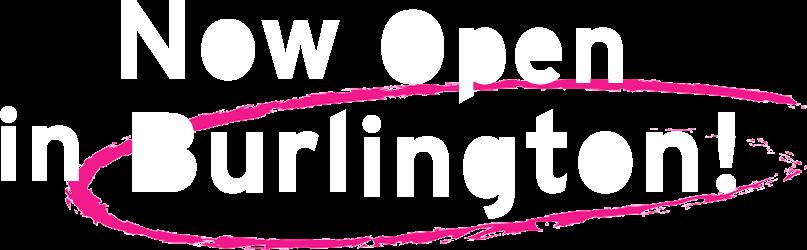 Now Open in Burlington