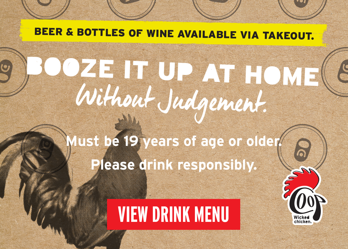 Beer and bottles of wine available via takeout. Boose it up at home without judgement. Must be 19 Years of age or older. Please drink responsibly. View Drink menu.