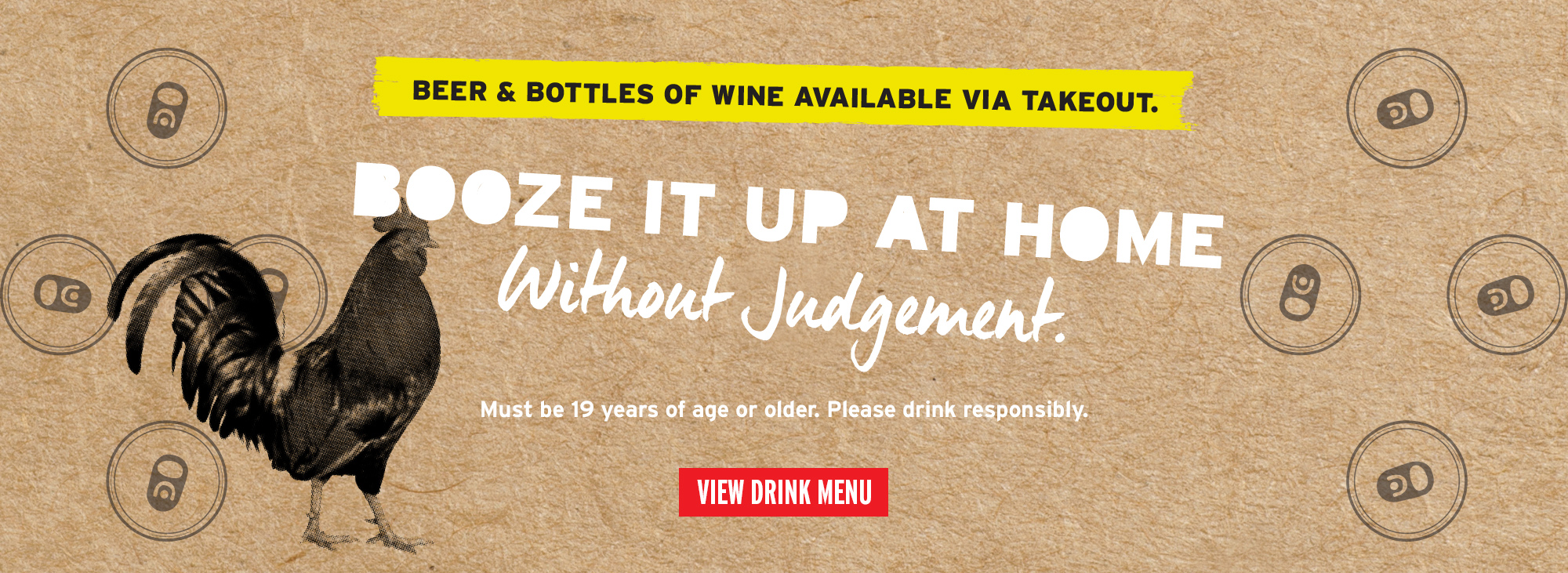 Beer and bottles of wine available via takeout. Booze it up at home without judgement. Must be 19 Years of age or older. Please drink responsibly. View Drink menu.